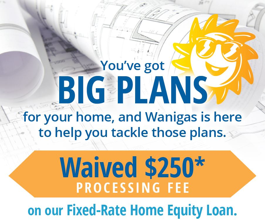 Fixed-Rate Home Equity Loan Promotion. Call Wanigas for Details.