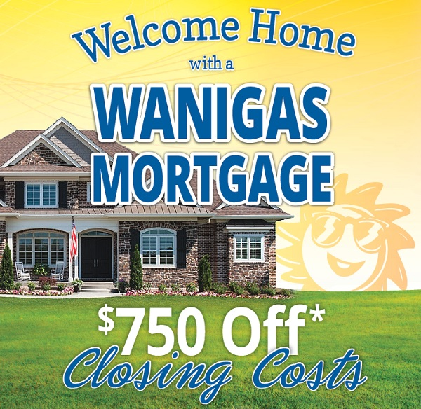 $750 Off Mortgage Closing Costs* July 1st through September 30, 2018. *Restrictions Apply, Call Wanigas CU for details.